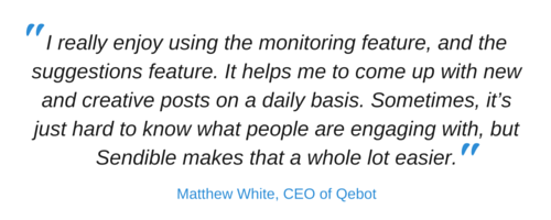 """CEO of Qebot, Matthew White says: """"I really enjoy using the monitoring feature, and the suggestions feature. It helps me to come up with new and creative posts on a daily basis. Sometimes, it's just hard to know what people are engaging with, but Sendible makes that a whole lot easier."""""""